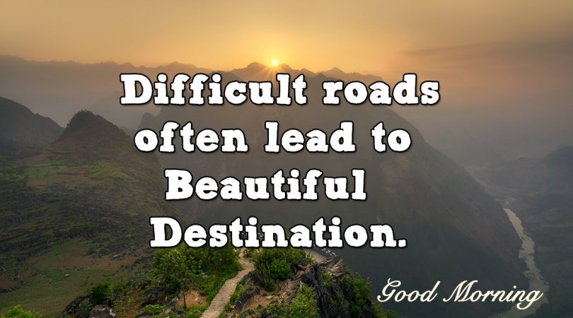 Difficult roads lead to beautiful Destination