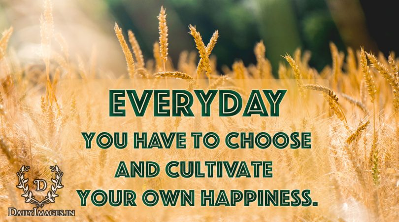 Everyday you have to choose and cultivate