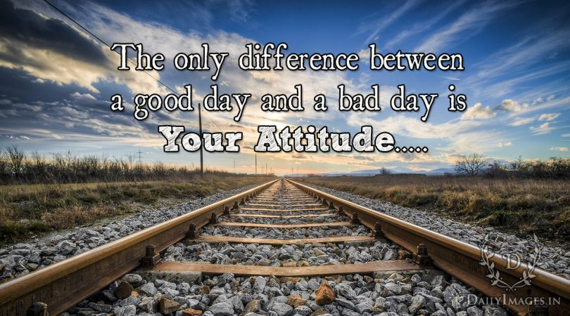 The only difference between a good day and a bad day