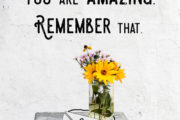 you are amazing. Remember that