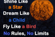 Shine Like a Star, Dream Like a Child, Fly Like a Bird. No Rules, No Limits