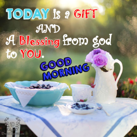 Today is a gift and a blessing from god to you good morning good morning image negle Gallery